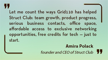 Amira Polack quote: Let me count the ways Grid110 has helped Struct Club: team growth, product progress, serious business contacts, office space, affordable access to exclusive networking opportunities, free credits for tech — just to start.